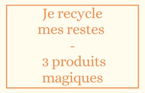 Je recycle mes restes - 3 produits magiques
