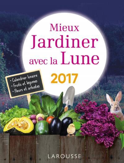 Mieux Jardiner Avec La Lune 2017 Editions Larousse
