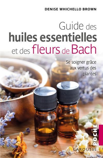 Le guide des huiles essentielles et des fleurs de Bach
