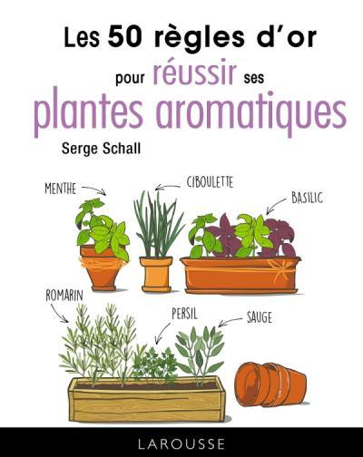 Les 50 règles d'or pour réussir ses plantes aromatiques