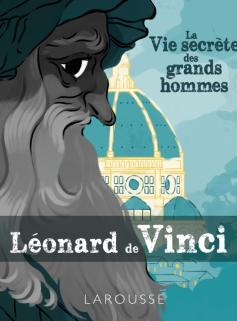 La vie secrète des Grands Hommes - Léonard de Vinci